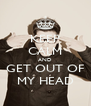 KEEP CALM AND GET OUT OF MY HEAD - Personalised Poster A4 size