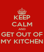 KEEP CALM AND GET OUT OF MY KITCHEN - Personalised Poster A4 size
