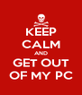 KEEP CALM AND GET OUT OF MY PC - Personalised Poster A4 size