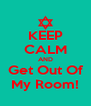 KEEP CALM AND Get Out Of My Room! - Personalised Poster A4 size