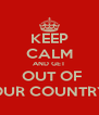 KEEP CALM AND GET  OUT OF OUR COUNTRY - Personalised Poster A4 size