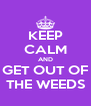 KEEP CALM AND GET OUT OF THE WEEDS - Personalised Poster A4 size