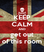 KEEP CALM AND get out of this room - Personalised Poster A4 size