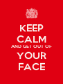 KEEP CALM AND GET OUT OF YOUR FACE - Personalised Poster A4 size