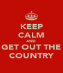 KEEP CALM AND GET OUT THE COUNTRY - Personalised Poster A4 size