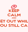 KEEP CALM AND GET OUT WHILE YOU STILL CAN - Personalised Poster A4 size
