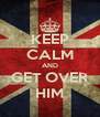 KEEP CALM AND GET OVER HIM - Personalised Poster A4 size