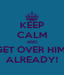 KEEP CALM AND GET OVER HIM  ALREADY! - Personalised Poster A4 size