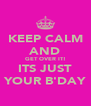 KEEP CALM AND GET OVER IT! ITS JUST YOUR B'DAY - Personalised Poster A4 size