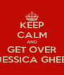 KEEP CALM AND GET OVER JESSICA GHEE - Personalised Poster A4 size