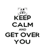 KEEP CALM AND GET OVER YOU - Personalised Poster A4 size
