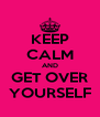 KEEP CALM AND GET OVER YOURSELF - Personalised Poster A4 size