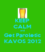 KEEP CALM and Get Paroletic KAVOS 2012 - Personalised Poster A4 size