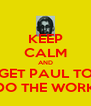 KEEP CALM AND GET PAUL TO DO THE WORK - Personalised Poster A4 size