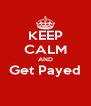 KEEP CALM AND Get Payed  - Personalised Poster A4 size