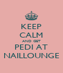 KEEP CALM AND GET PEDI AT NAILLOUNGE - Personalised Poster A4 size