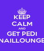 KEEP CALM AND GET PEDI NAILLOUNGE - Personalised Poster A4 size