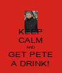 KEEP CALM AND GET PETE A DRINK! - Personalised Poster A4 size