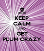 KEEP CALM AND GET PLUM CRAZY - Personalised Poster A4 size
