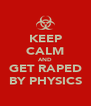 KEEP CALM AND GET RAPED BY PHYSICS - Personalised Poster A4 size