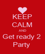 KEEP CALM AND Get ready 2  Party  - Personalised Poster A4 size