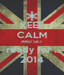 KEEP CALM AND GET  ready for ... 2014 - Personalised Poster A4 size