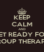 KEEP CALM AND GET READY FOR  GROUP THERAPY  - Personalised Poster A4 size