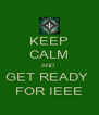 KEEP CALM AND  GET READY  FOR IEEE - Personalised Poster A4 size