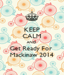 KEEP CALM AND Get Ready For  Mackinaw 2014 - Personalised Poster A4 size