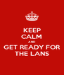 KEEP CALM AND GET READY FOR THE LANS - Personalised Poster A4 size