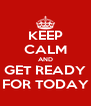 KEEP CALM AND GET READY FOR TODAY - Personalised Poster A4 size