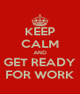 KEEP CALM AND GET READY FOR WORK - Personalised Poster A4 size