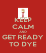 KEEP CALM AND GET READY TO DYE - Personalised Poster A4 size