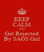 KEEP CALM AND Get Rejected By SAGS Girl - Personalised Poster A4 size