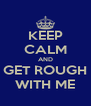 KEEP CALM AND GET ROUGH WITH ME - Personalised Poster A4 size