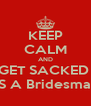 KEEP CALM AND GET SACKED  AS A Bridesmaid - Personalised Poster A4 size