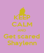 KEEP CALM AND Get scared Shaylenn - Personalised Poster A4 size