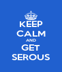 KEEP CALM AND GET SEROUS - Personalised Poster A4 size