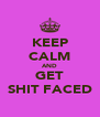 KEEP CALM AND GET SHIT FACED - Personalised Poster A4 size