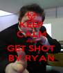 KEEP CALM AND GET SHOT BY RYAN - Personalised Poster A4 size