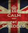 KEEP CALM AND get  SHREDDED - Personalised Poster A4 size