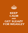 KEEP CALM AND GET SLEAZY FOR WEASLEY - Personalised Poster A4 size