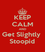 KEEP CALM AND Get Slightly  Stoopid - Personalised Poster A4 size