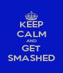 KEEP CALM AND GET SMASHED - Personalised Poster A4 size