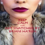 KEEP CALM AND GET SNATCHED BY BRIANI HA'REN - Personalised Poster A4 size