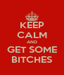 KEEP CALM AND GET SOME BITCHES - Personalised Poster A4 size