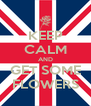 KEEP CALM AND GET SOME FLOWERS - Personalised Poster A4 size