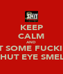 KEEP CALM AND GET SOME FUCKING SHUT EYE SMEL  - Personalised Poster A4 size