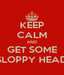 KEEP CALM AND GET SOME SLOPPY HEAD - Personalised Poster A4 size