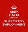 KEEP CALM AND GET SUPPORTED EMPLOYMENT - Personalised Poster A4 size